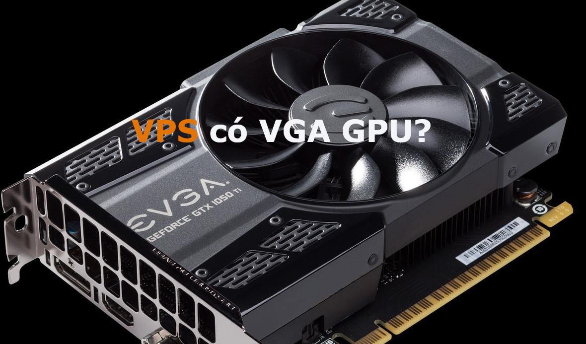 VPS có VGA và GPU giá bao nhiêu? Mua VPS có GPU và VGA ở đâu (chạy Bluestacks, treo Game)