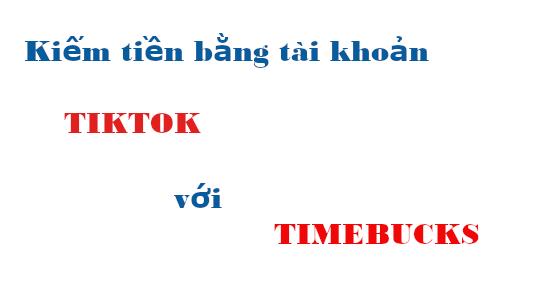 Kiếm tiền bằng tài khoản TIKTOK với TIMEBUCKS
