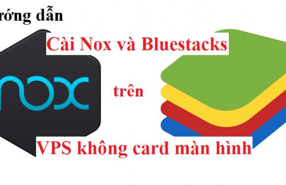 Cài giả lập android trên VPS không card màn hình với Nox và Bluestacks