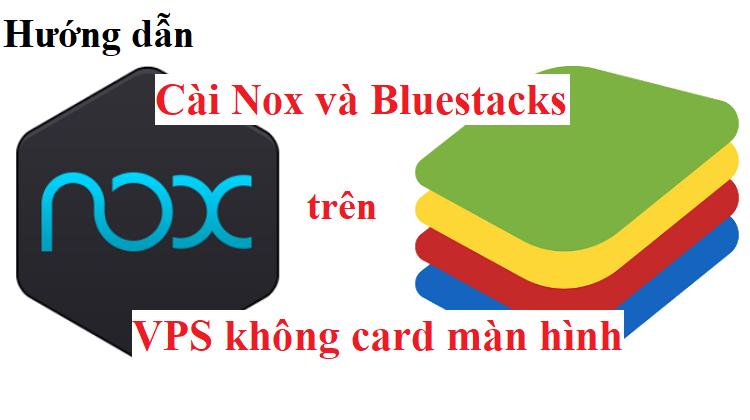 Hướng dẫn cài đặt Noxplayer và Bluestacks trên VPS không card màn hình