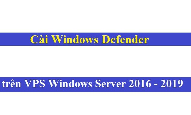 Cài Windows Defender Antivirus trên VPS Windows Server 2016/2019