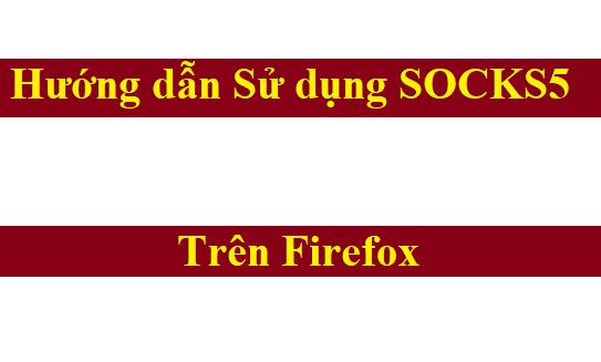 Đăng nhập SOCKS5 trên Firefox VPS hoặc máy tính Windows